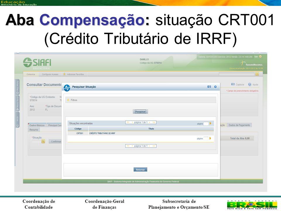 Coordenação de Contabilidade Coordenação-Geral de Finanças Subsecretaria de Planejamento e Orçamento/SE Aba Compensação: Aba Compensação: situação CRT001 (Crédito Tributário de IRRF)