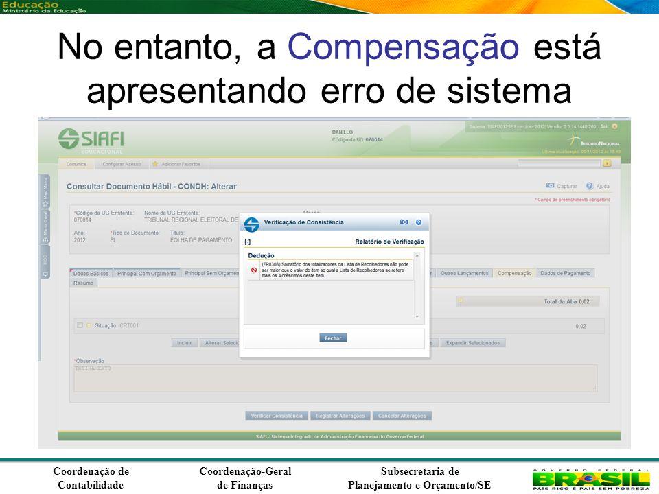 Coordenação de Contabilidade Coordenação-Geral de Finanças Subsecretaria de Planejamento e Orçamento/SE No entanto, a Compensação está apresentando erro de sistema