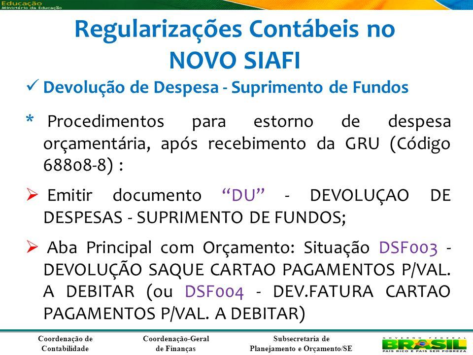 Coordenação de Contabilidade Coordenação-Geral de Finanças Subsecretaria de Planejamento e Orçamento/SE Regularizações Contábeis no NOVO SIAFI Devolução de Despesa - Suprimento de Fundos * Procedimentos para estorno de despesa orçamentária, após recebimento da GRU (Código 68808-8) : Emitir documento DU - DEVOLUÇAO DE DESPESAS - SUPRIMENTO DE FUNDOS; Aba Principal com Orçamento: Situação DSF003 - DEVOLUÇÃO SAQUE CARTAO PAGAMENTOS P/VAL.