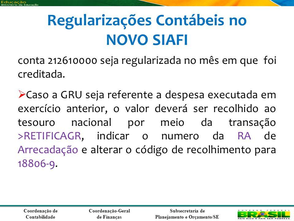 Coordenação de Contabilidade Coordenação-Geral de Finanças Subsecretaria de Planejamento e Orçamento/SE Regularizações Contábeis no NOVO SIAFI conta 212610000 seja regularizada no mês em que foi creditada.
