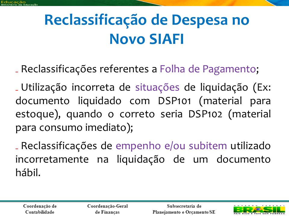 Coordenação de Contabilidade Coordenação-Geral de Finanças Subsecretaria de Planejamento e Orçamento/SE Reclassificação de Despesa no Novo SIAFI Reclassificações referentes a Folha de Pagamento; Utilização incorreta de situações de liquidação (Ex: documento liquidado com DSP101 (material para estoque), quando o correto seria DSP102 (material para consumo imediato); Reclassificações de empenho e/ou subitem utilizado incorretamente na liquidação de um documento hábil.