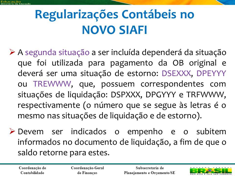 Coordenação de Contabilidade Coordenação-Geral de Finanças Subsecretaria de Planejamento e Orçamento/SE Regularizações Contábeis no NOVO SIAFI A segunda situação a ser incluída dependerá da situação que foi utilizada para pagamento da OB original e deverá ser uma situação de estorno: DSEXXX, DPEYYY ou TREWWW, que, possuem correspondentes com situações de liquidação: DSPXXX, DPGYYY e TRFWWW, respectivamente (o número que se segue às letras é o mesmo nas situações de liquidação e de estorno).