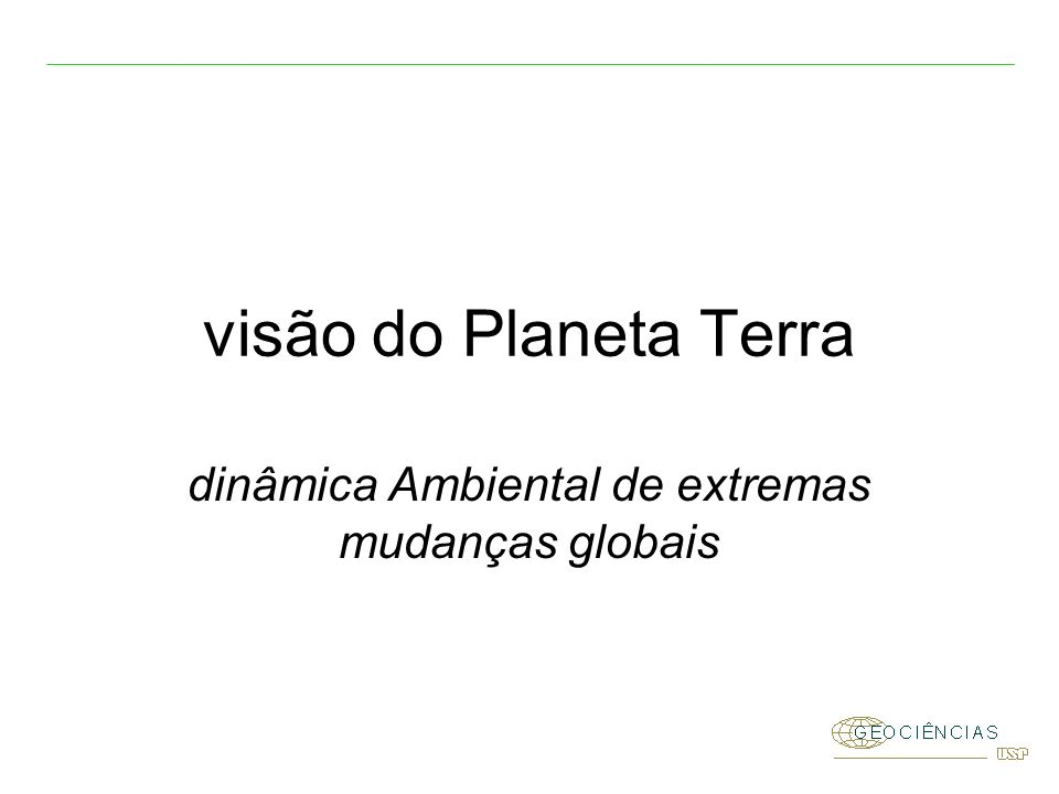 dinâmica Ambiental de extremas mudanças globais visão do Planeta Terra