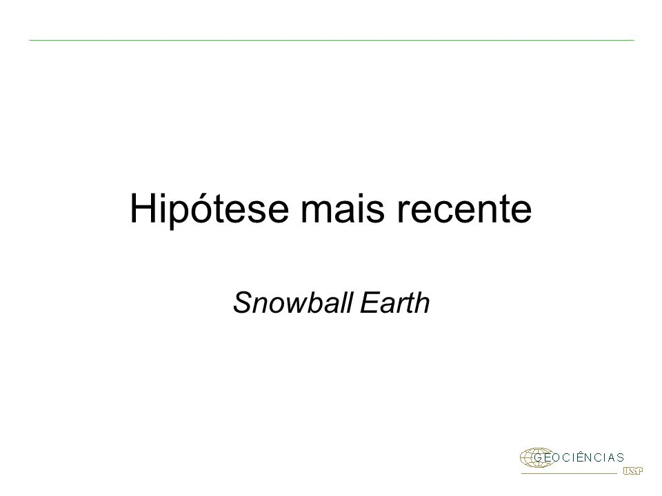 Hipótese mais recente Snowball Earth