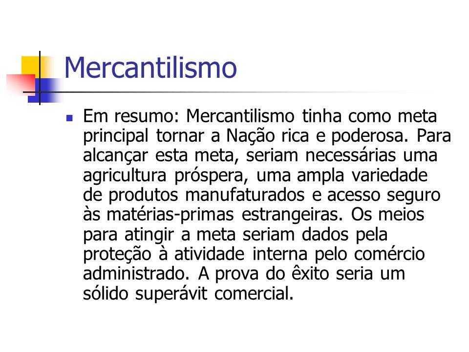 Mercantilismo Em resumo: Mercantilismo tinha como meta principal tornar a Nação rica e poderosa. Para alcançar esta meta, seriam necessárias uma agric