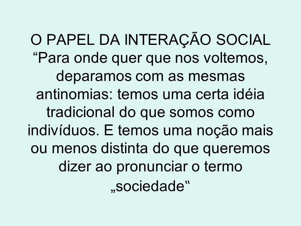 O PAPEL DA INTERAÇÃO SOCIAL Para onde quer que nos voltemos, deparamos com as mesmas antinomias: temos uma certa idéia tradicional do que somos como i