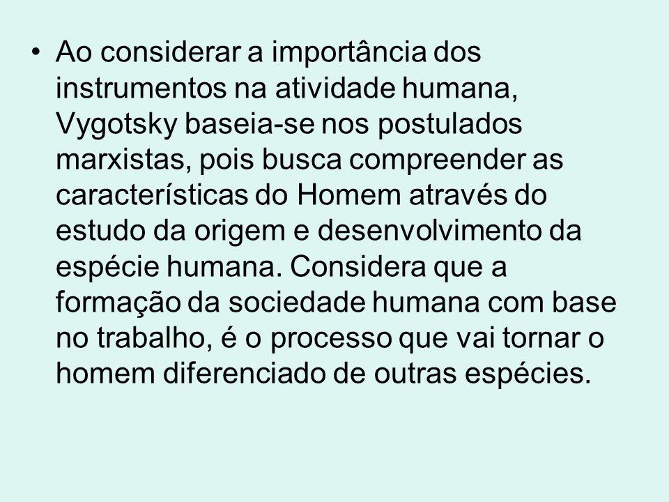 Ao considerar a importância dos instrumentos na atividade humana, Vygotsky baseia-se nos postulados marxistas, pois busca compreender as característic