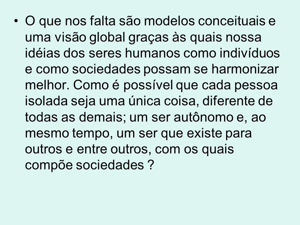 O que nos falta são modelos conceituais e uma visão global graças às quais nossa idéias dos seres humanos como indivíduos e como sociedades possam se
