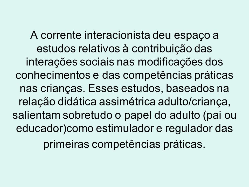 A corrente interacionista deu espaço a estudos relativos à contribuição das interações sociais nas modificações dos conhecimentos e das competências p