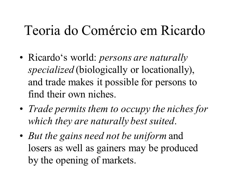 Teoria do Comércio em Ricardo Ricardos world: persons are naturally specialized (biologically or locationally), and trade makes it possible for person