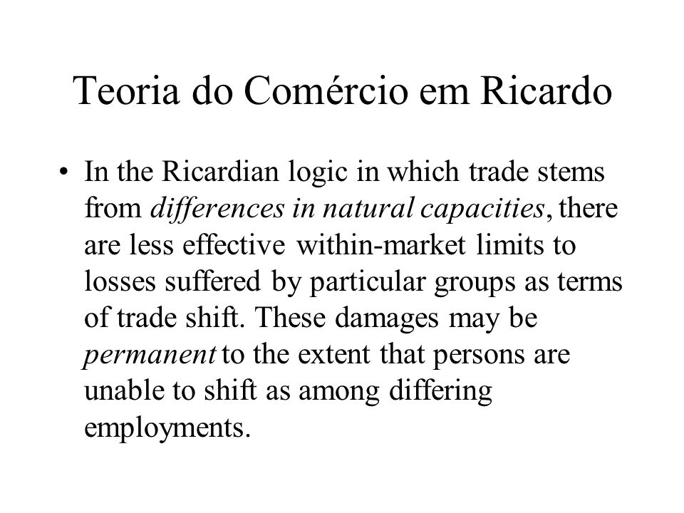 Teoria do Comércio em Ricardo In the Ricardian logic in which trade stems from differences in natural capacities, there are less effective within-mark