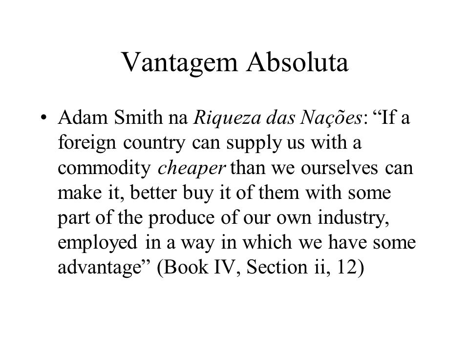 Vantagem Absoluta Adam Smith na Riqueza das Nações: If a foreign country can supply us with a commodity cheaper than we ourselves can make it, better