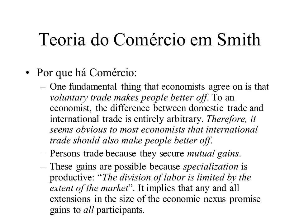 Teoria do Comércio em Smith Por que há Comércio: –One fundamental thing that economists agree on is that voluntary trade makes people better off. To a