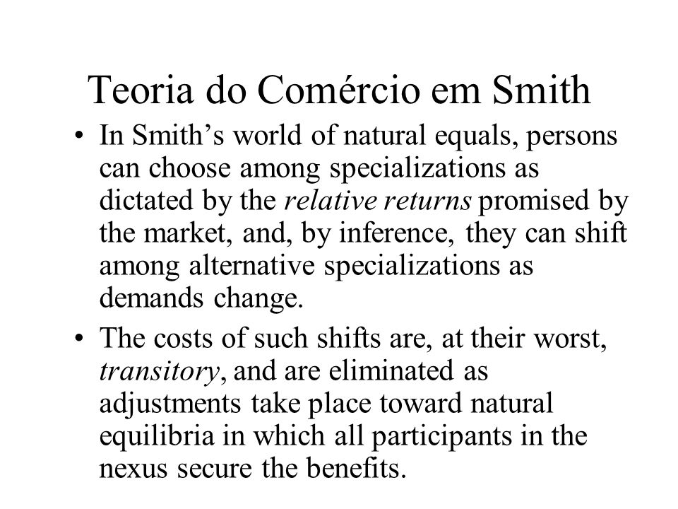 Teoria do Comércio em Smith In Smiths world of natural equals, persons can choose among specializations as dictated by the relative returns promised b