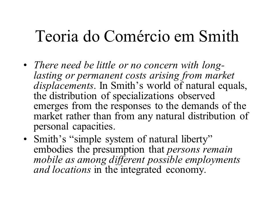 Teoria do Comércio em Smith There need be little or no concern with long- lasting or permanent costs arising from market displacements. In Smiths worl