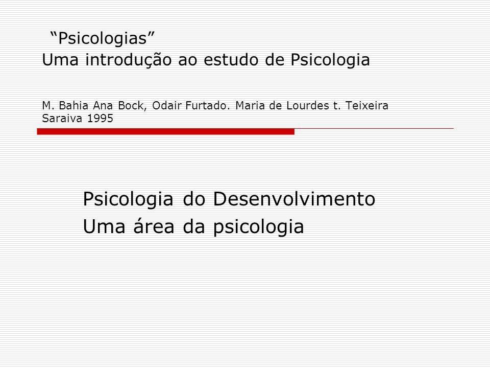 A Psicologia do Desenvolvimento Psicologias Uma introdução ao estudo de Psicologia M. Bahia Ana Bock, Odair Furtado. Maria de Lourdes t. Teixeira Sara