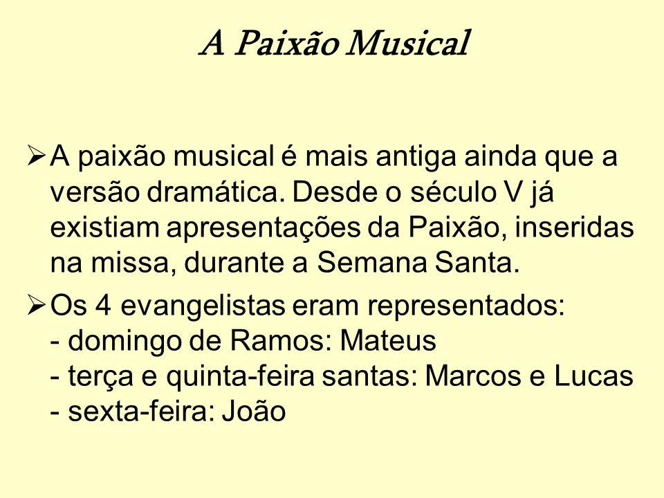 A Paixão Musical A paixão musical é mais antiga ainda que a versão dramática. Desde o século V já existiam apresentações da Paixão, inseridas na missa