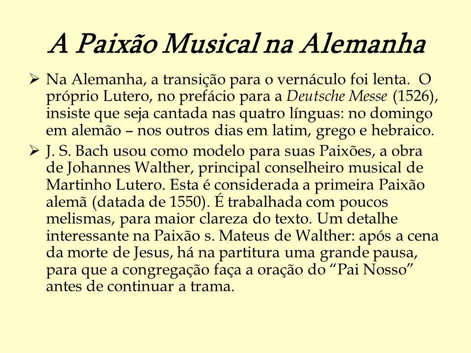 A Paixão Musical na Alemanha Na Alemanha, a transição para o vernáculo foi lenta. O próprio Lutero, no prefácio para a Deutsche Messe (1526), insiste