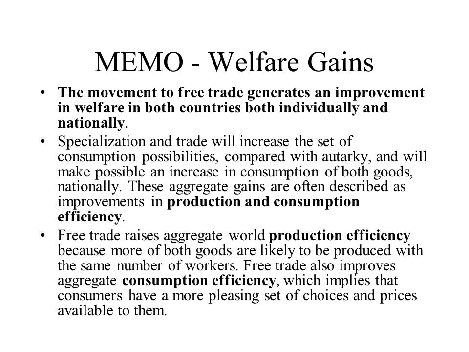 MEMO - Welfare Gains The movement to free trade generates an improvement in welfare in both countries both individually and nationally. Specialization