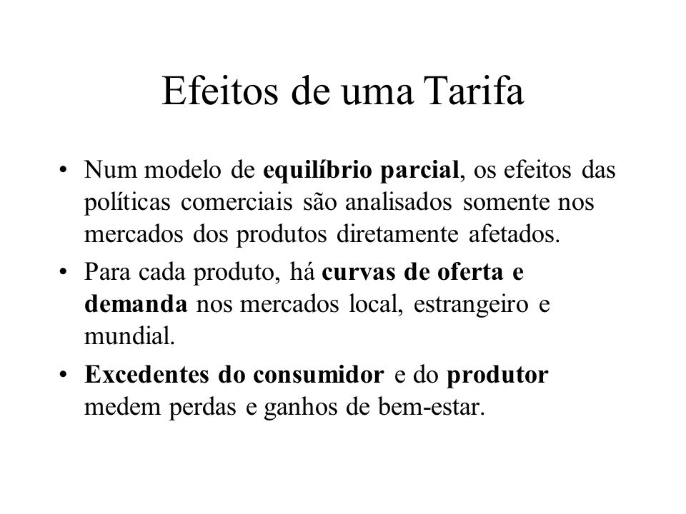 Efeitos de uma Tarifa Dois casos são tradicionalmente considerados ao estudar os efeitos das políticas comerciais de um determinado país: –O país em questão é grande (preços internacionais são afetados); –O país em questão é pequeno (preços internacionais não são afetados).