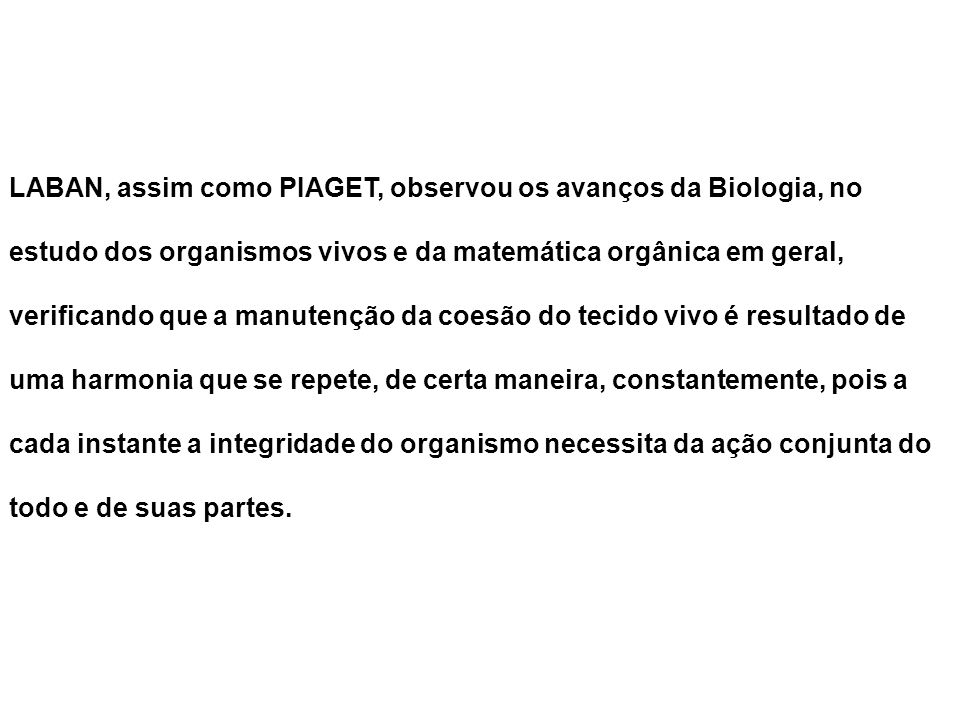 LABAN, assim como PIAGET, observou os avanços da Biologia, no estudo dos organismos vivos e da matemática orgânica em geral, verificando que a manuten