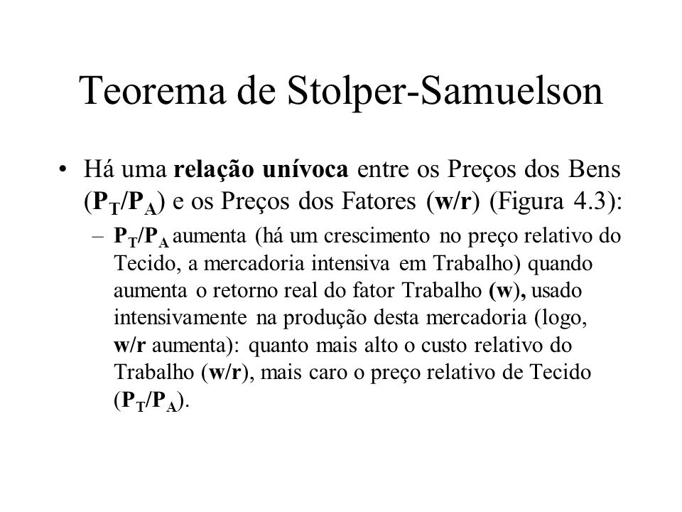 Teorema de Stolper-Samuelson Há uma relação unívoca entre os Preços dos Bens (P T /P A ) e os Preços dos Fatores (w/r) (Figura 4.3): –P T /P A aumenta