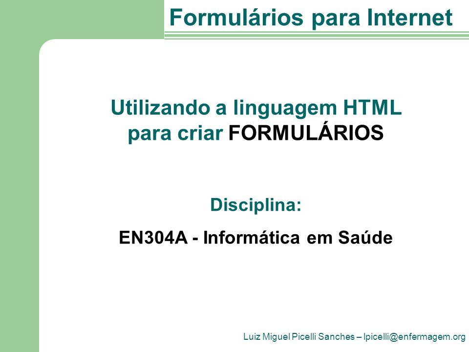 Luiz Miguel Picelli Sanches – lpicelli@enfermagem.org Formulários para Internet Utilizando a linguagem HTML para criar FORMULÁRIOS Disciplina: EN304A