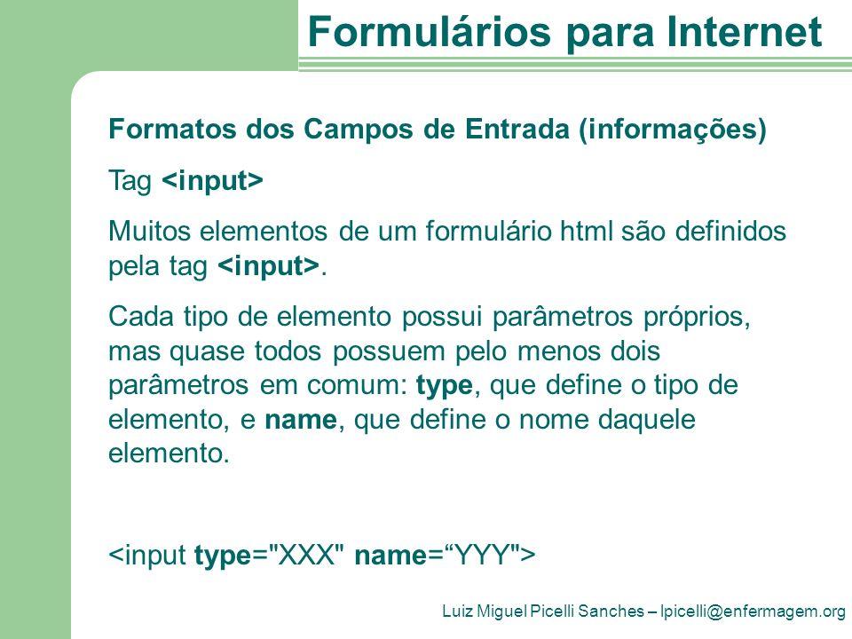 Luiz Miguel Picelli Sanches – lpicelli@enfermagem.org Formulários para Internet Formatos dos Campos de Entrada (informações) Tag Muitos elementos de um formulário html são definidos pela tag.