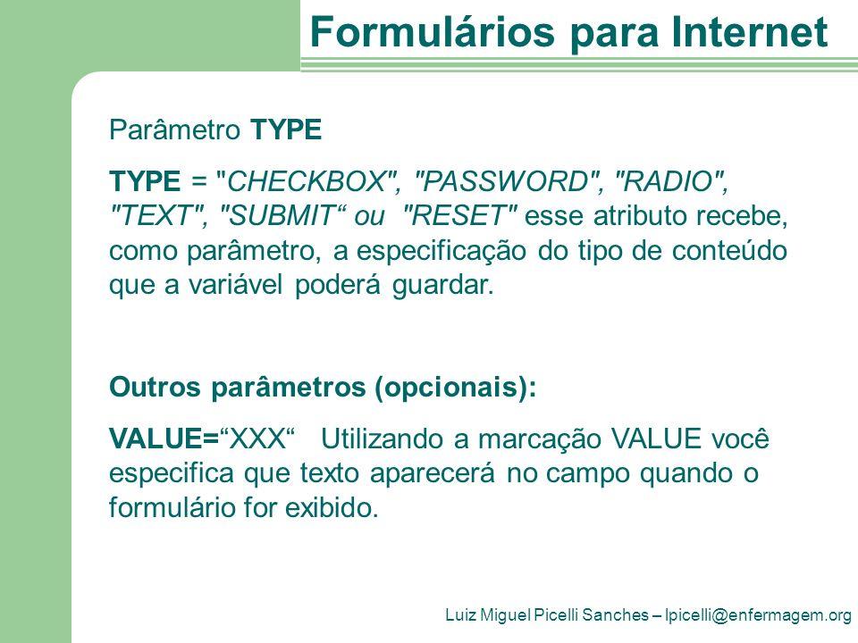Luiz Miguel Picelli Sanches – lpicelli@enfermagem.org Formulários para Internet Parâmetro TYPE TYPE = CHECKBOX , PASSWORD , RADIO , TEXT , SUBMIT ou RESET esse atributo recebe, como parâmetro, a especificação do tipo de conteúdo que a variável poderá guardar.