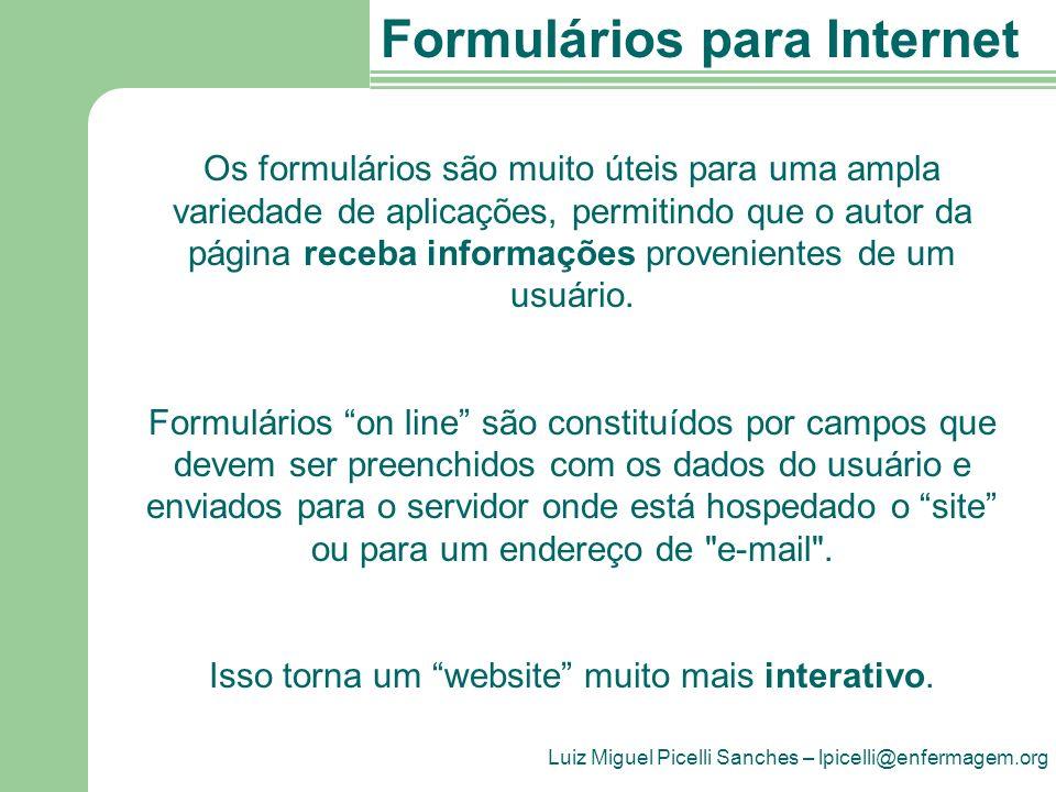 Luiz Miguel Picelli Sanches – lpicelli@enfermagem.org Formulários para Internet Os formulários são muito úteis para uma ampla variedade de aplicações, permitindo que o autor da página receba informações provenientes de um usuário.