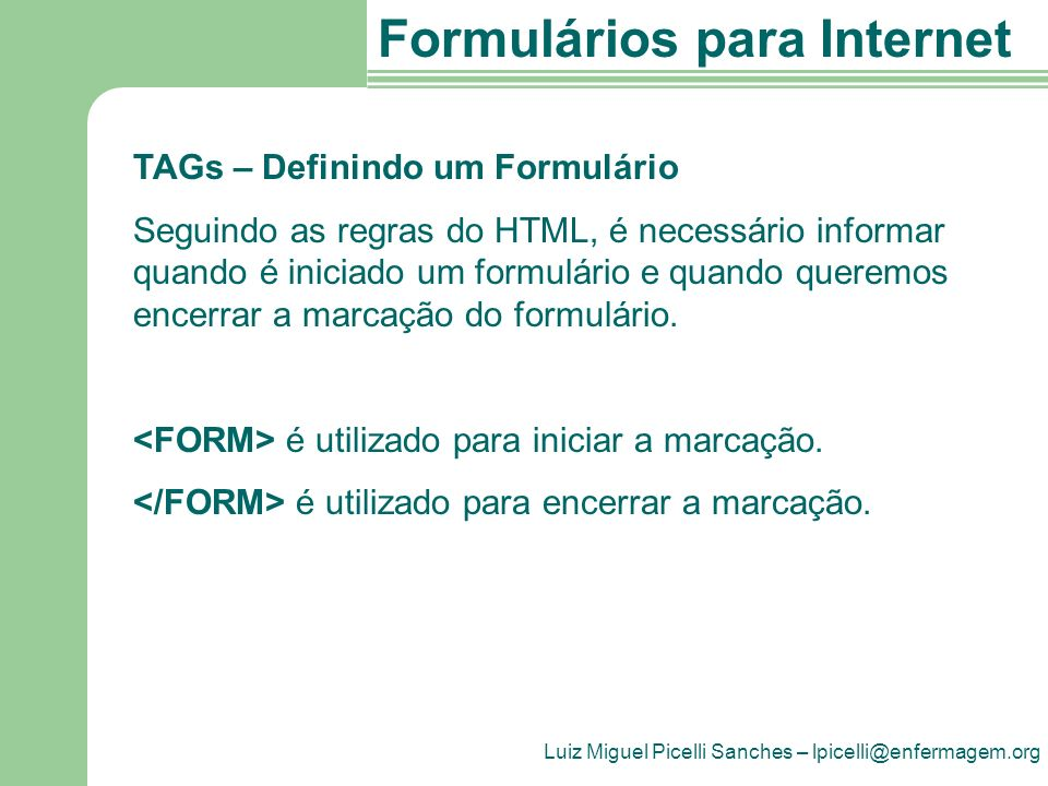Luiz Miguel Picelli Sanches – lpicelli@enfermagem.org Formulários para Internet TAGs – Definindo um Formulário Seguindo as regras do HTML, é necessário informar quando é iniciado um formulário e quando queremos encerrar a marcação do formulário.