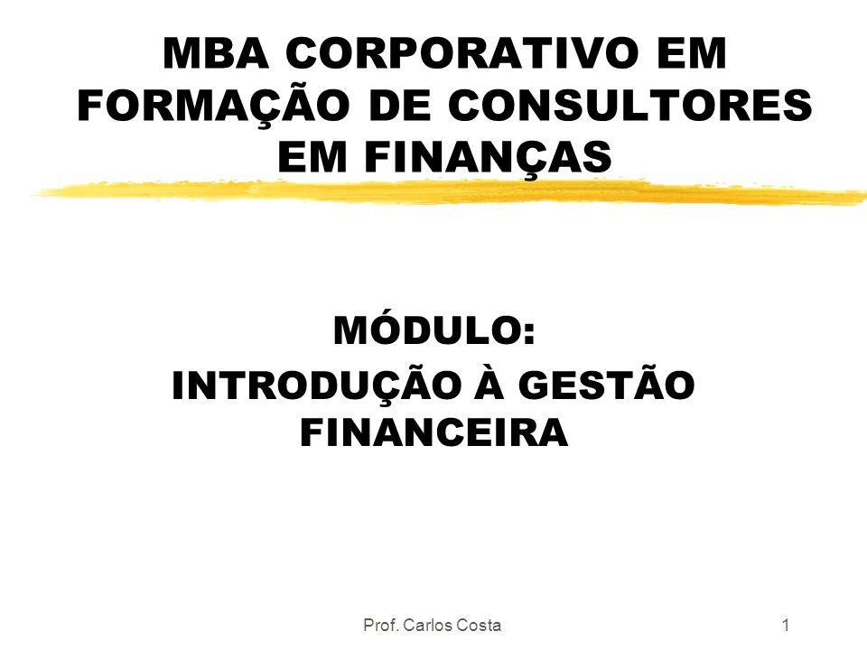 Prof. Carlos Costa1 MBA CORPORATIVO EM FORMAÇÃO DE CONSULTORES EM FINANÇAS MÓDULO: INTRODUÇÃO À GESTÃO FINANCEIRA