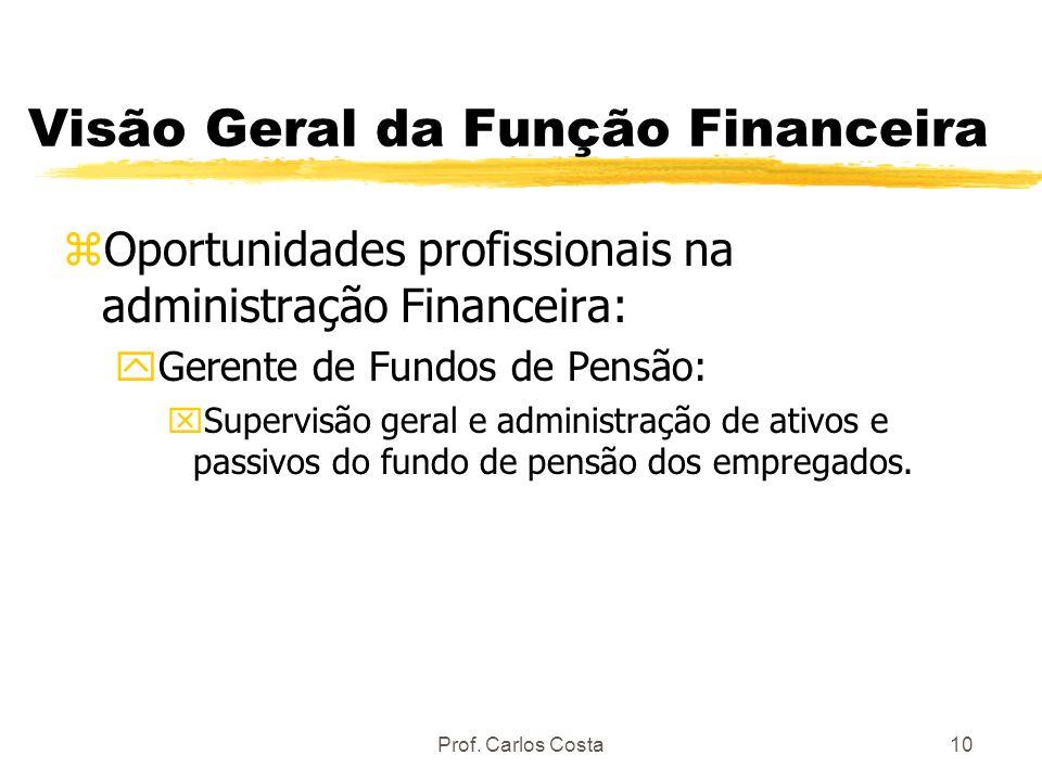 Prof. Carlos Costa10 Visão Geral da Função Financeira zOportunidades profissionais na administração Financeira: yGerente de Fundos de Pensão: xSupervi
