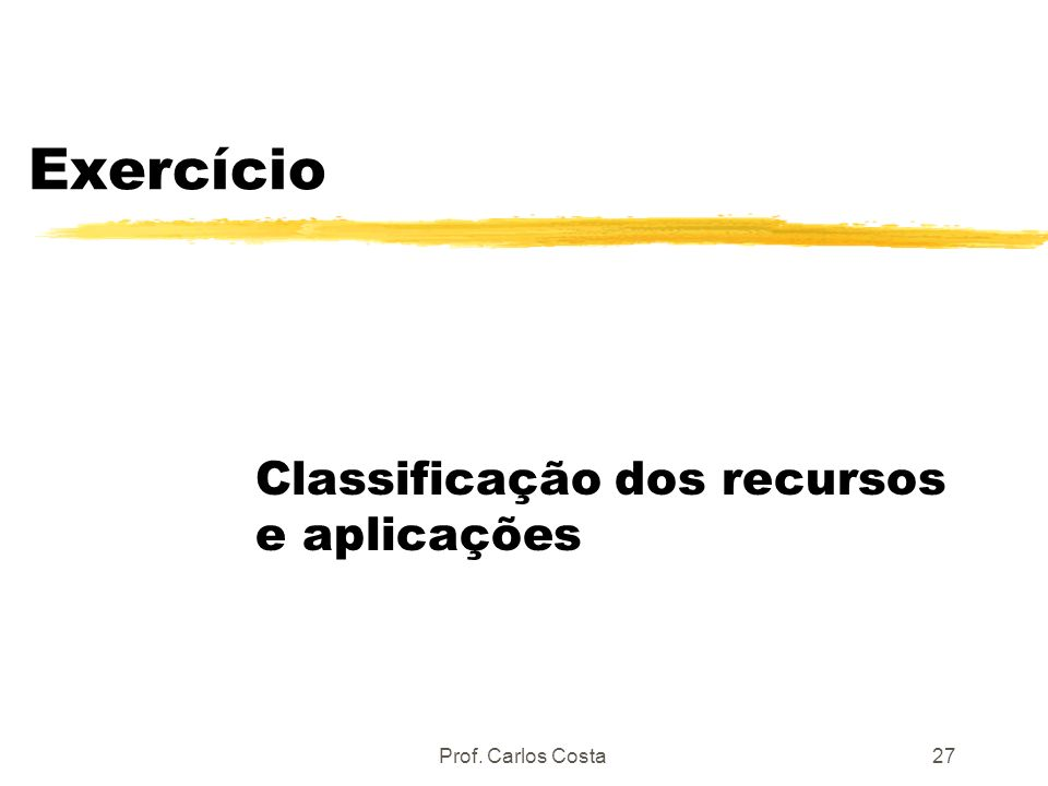 Prof. Carlos Costa27 Exercício Classificação dos recursos e aplicações