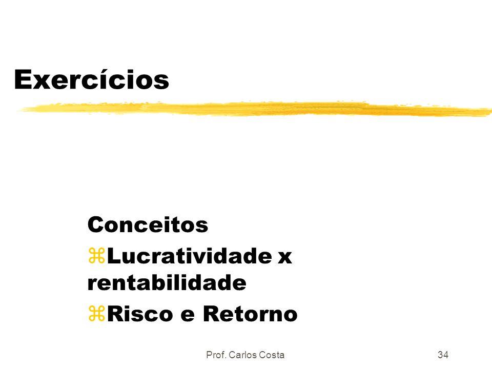 Prof. Carlos Costa34 Exercícios Conceitos zLucratividade x rentabilidade zRisco e Retorno