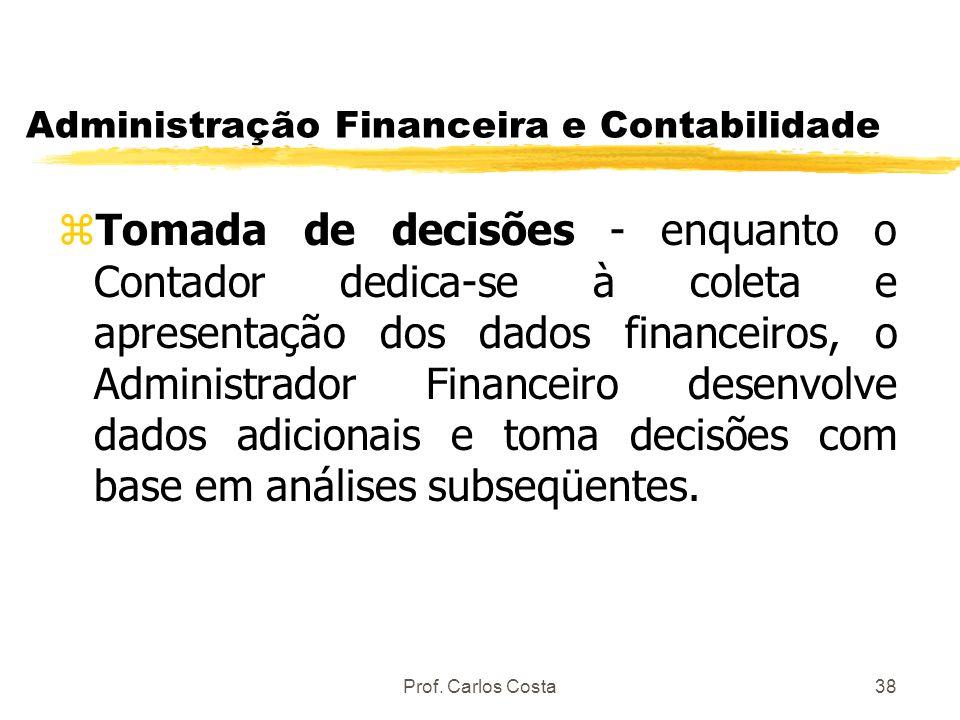 Prof. Carlos Costa38 Administração Financeira e Contabilidade zTomada de decisões - enquanto o Contador dedica-se à coleta e apresentação dos dados fi