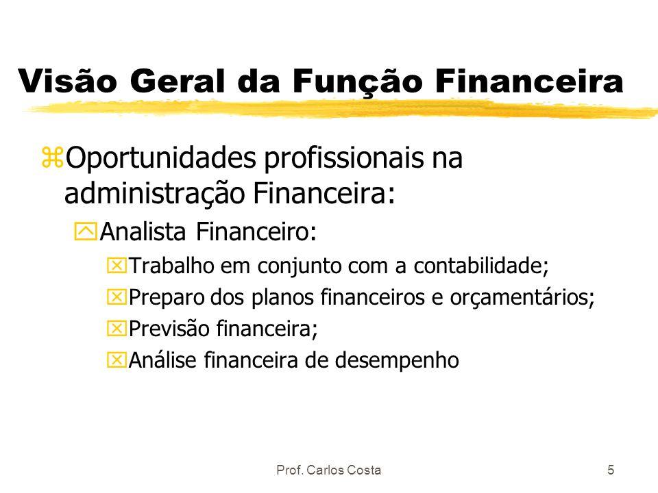 Prof. Carlos Costa5 Visão Geral da Função Financeira zOportunidades profissionais na administração Financeira: yAnalista Financeiro: xTrabalho em conj