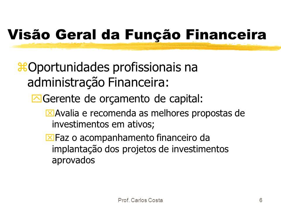 Prof. Carlos Costa6 Visão Geral da Função Financeira zOportunidades profissionais na administração Financeira: yGerente de orçamento de capital: xAval