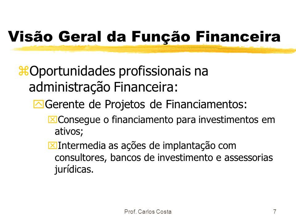 Prof. Carlos Costa7 Visão Geral da Função Financeira zOportunidades profissionais na administração Financeira: yGerente de Projetos de Financiamentos: