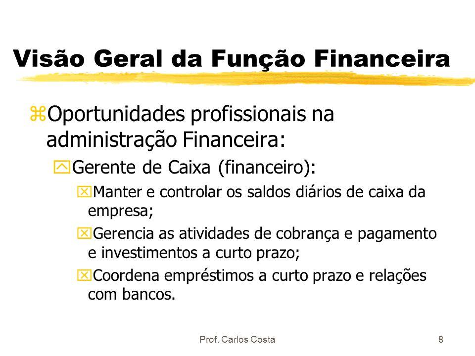 Prof. Carlos Costa8 Visão Geral da Função Financeira zOportunidades profissionais na administração Financeira: yGerente de Caixa (financeiro): xManter