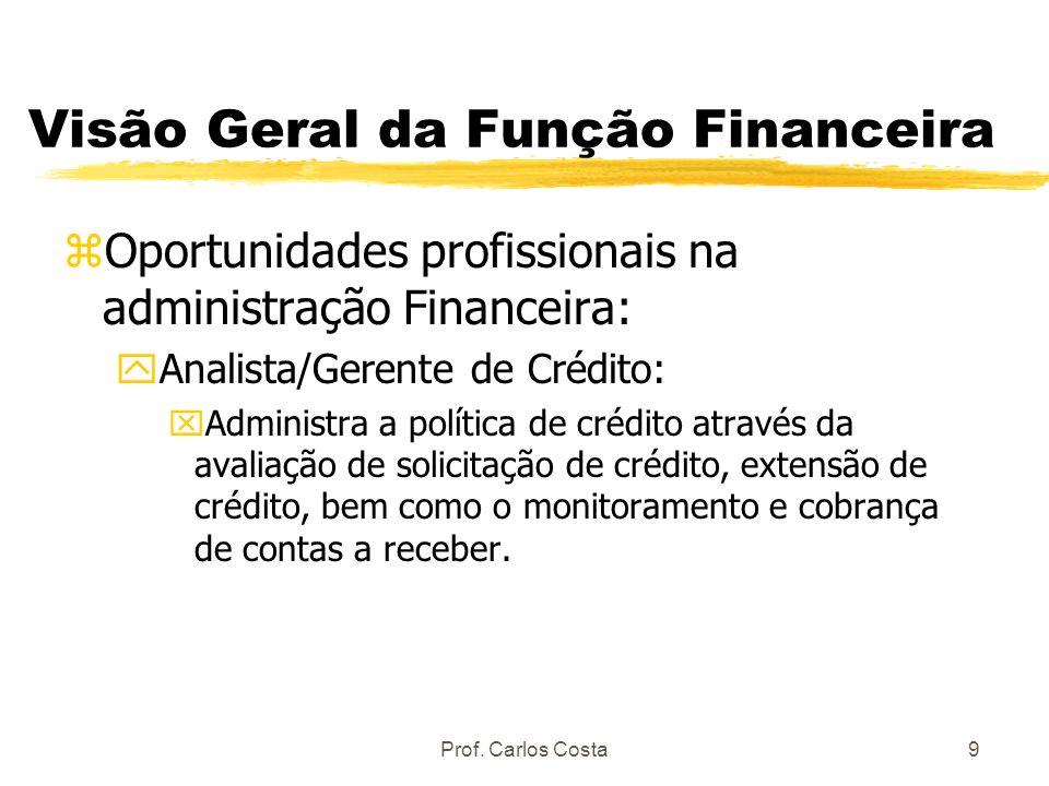 Prof. Carlos Costa9 Visão Geral da Função Financeira zOportunidades profissionais na administração Financeira: yAnalista/Gerente de Crédito: xAdminist
