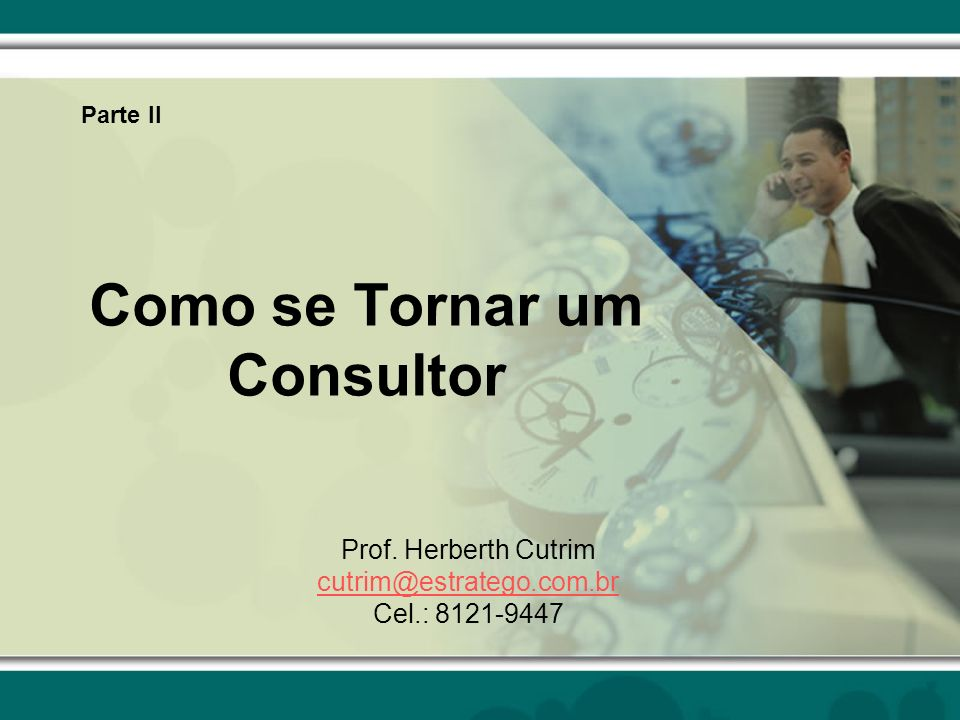 Como se Tornar um Consultor Prof. Herberth Cutrim cutrim@estratego.com.br Cel.: 8121-9447 Parte II