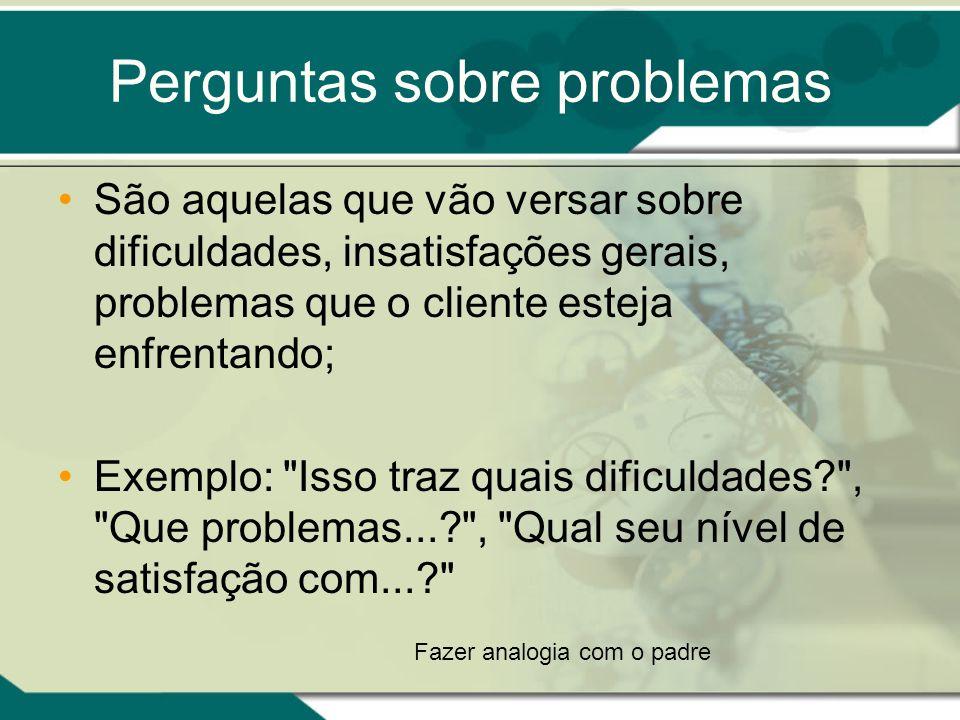 Perguntas sobre problemas São aquelas que vão versar sobre dificuldades, insatisfações gerais, problemas que o cliente esteja enfrentando; Exemplo: