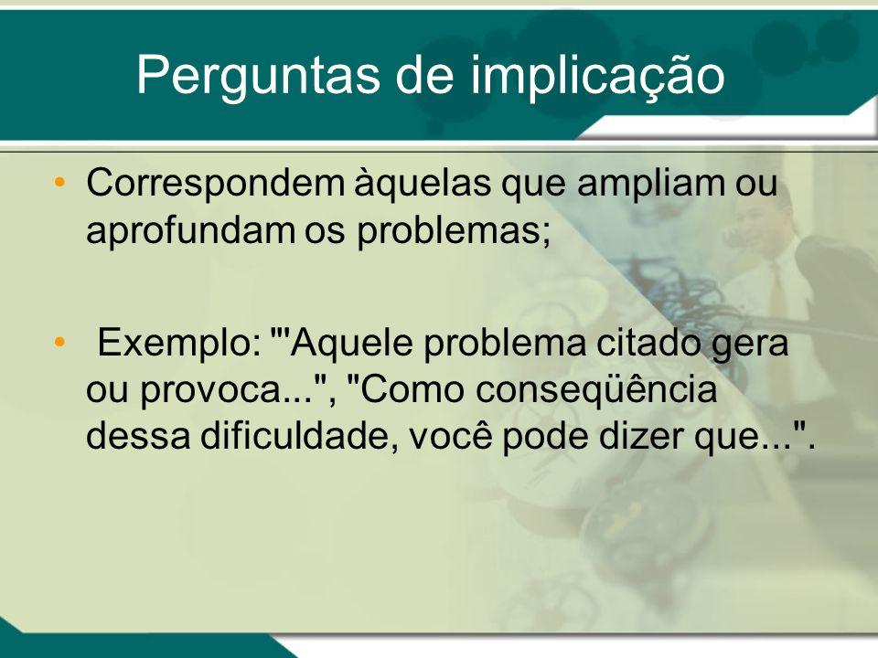 Perguntas de implicação Correspondem àquelas que ampliam ou aprofundam os problemas; Exemplo: