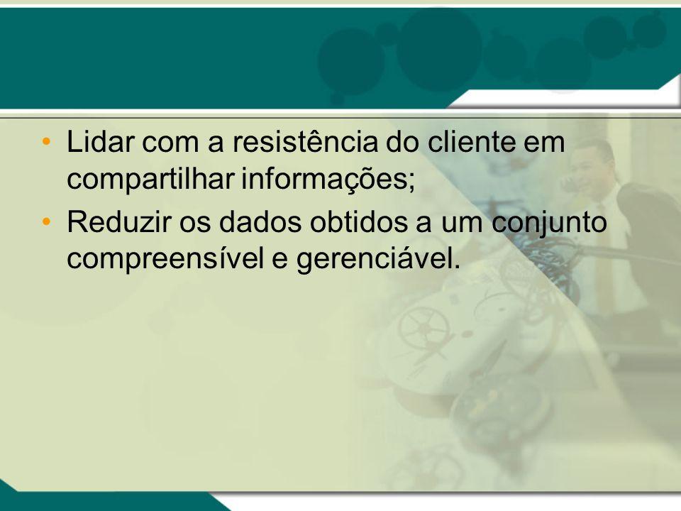 Lidar com a resistência do cliente em compartilhar informações; Reduzir os dados obtidos a um conjunto compreensível e gerenciável.
