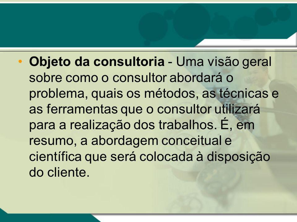 Objeto da consultoria - Uma visão geral sobre como o consultor abordará o problema, quais os métodos, as técnicas e as ferramentas que o consultor uti