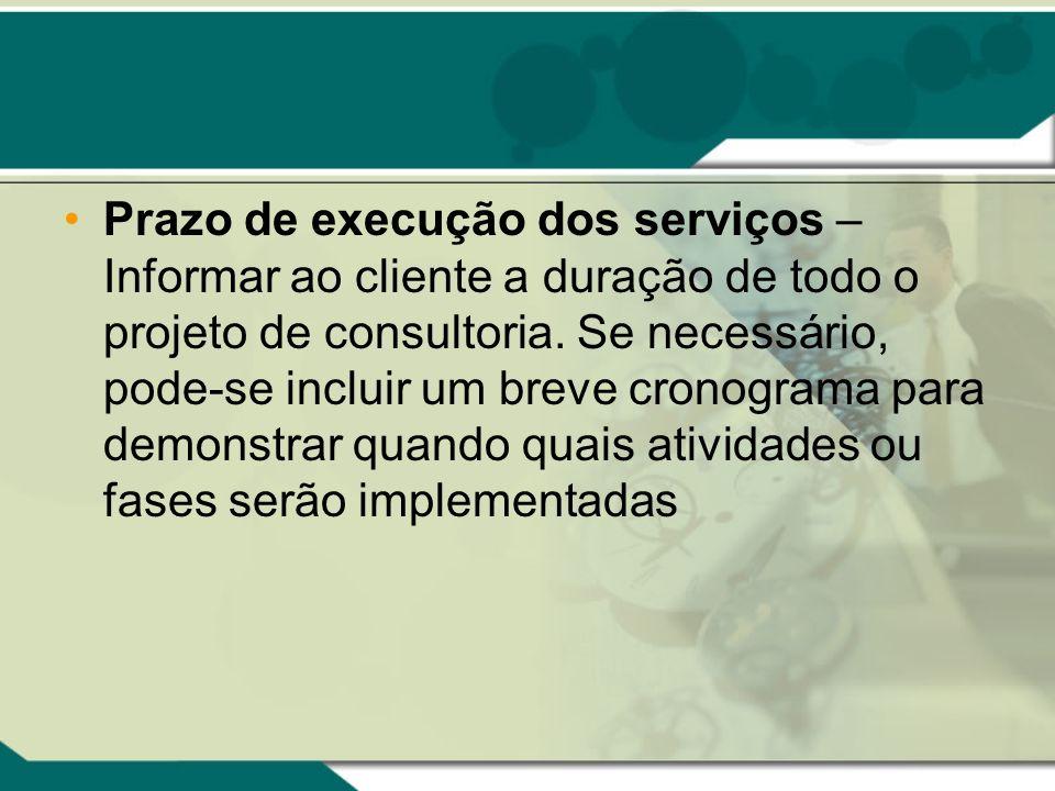 Prazo de execução dos serviços – Informar ao cliente a duração de todo o projeto de consultoria. Se necessário, pode-se incluir um breve cronograma pa
