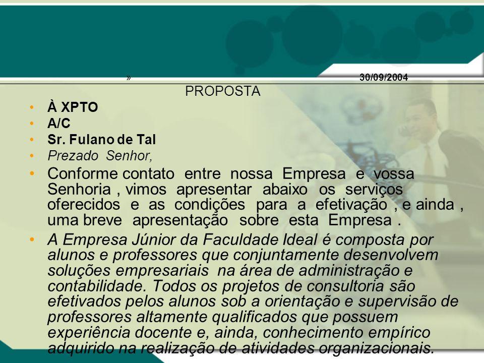 » 30/09/2004 PROPOSTA À XPTO A/C Sr. Fulano de Tal Prezado Senhor, Conforme contato entre nossa Empresa e vossa Senhoria, vimos apresentar abaixo os s