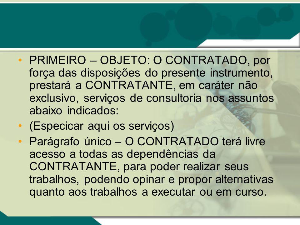 PRIMEIRO – OBJETO: O CONTRATADO, por força das disposições do presente instrumento, prestará a CONTRATANTE, em caráter não exclusivo, serviços de cons