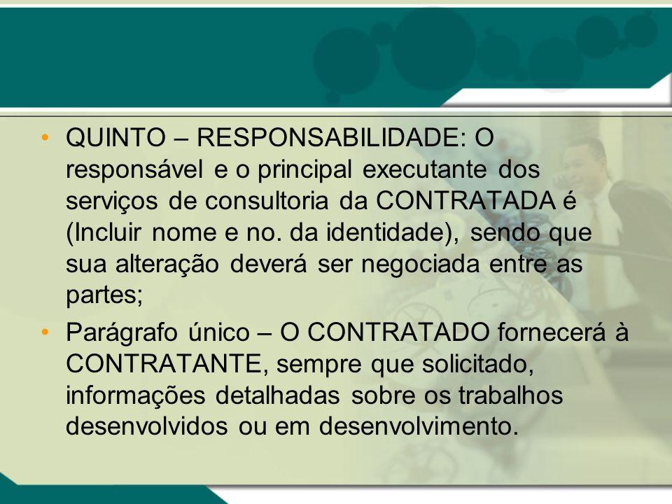 QUINTO – RESPONSABILIDADE: O responsável e o principal executante dos serviços de consultoria da CONTRATADA é (Incluir nome e no. da identidade), send